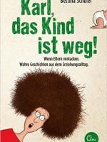 Bettina Schuler – Karl, das Kind ist weg! Wenn Eltern verkacken.
