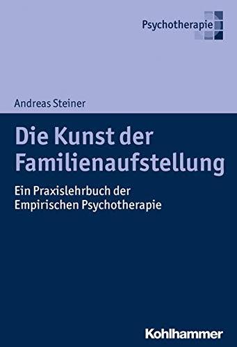 Andreas Steiner Die Kunst der Familienaufstellung: Ein Praxislehrbuch der Empirischen Psychotherapie